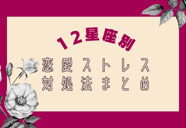 【12星座占い】恋愛ストレス対処法まとめ