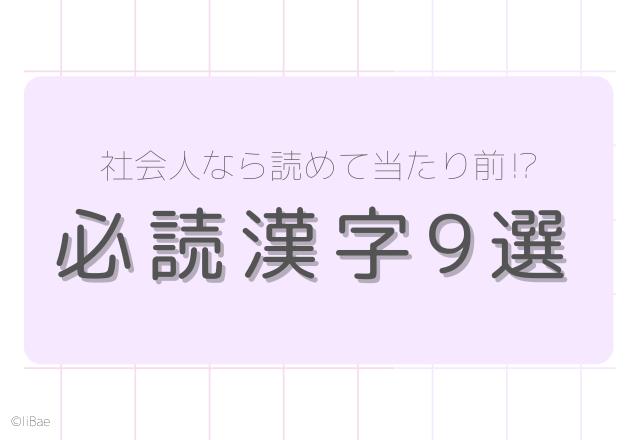 【漢字クイズ】社会人なら読めて当たり前!?必読漢字9選!