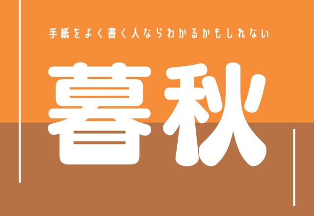 【暮秋】時候の挨拶で使われるこの漢字あなたは読める?
