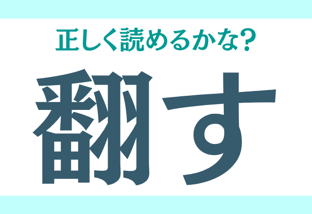 【翻す】←読めそうで読めないモヤモヤ漢字