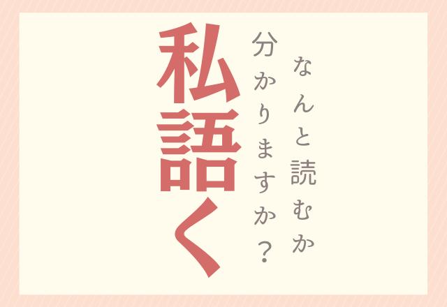 【私語く】この漢字、あなたは読めるかな?