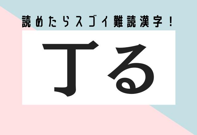【丁る】ているじゃないの?読めたらスゴイ難読漢字!