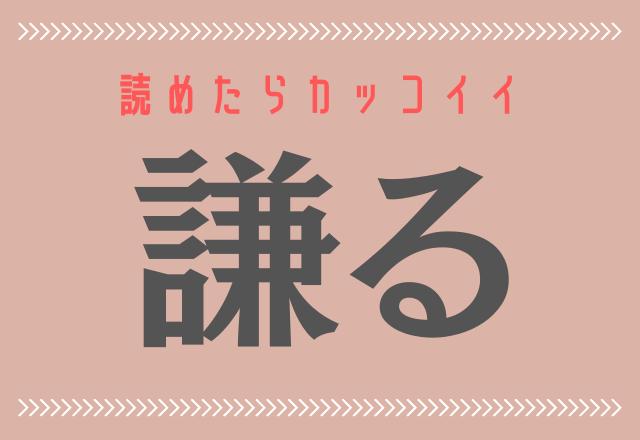 読めたらカッコイイ【謙る】簡単そうで読めない大人の難読漢字