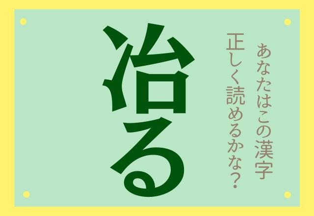 【冶る】←「なおる」ではありませんよ!読めるかな?難読漢字