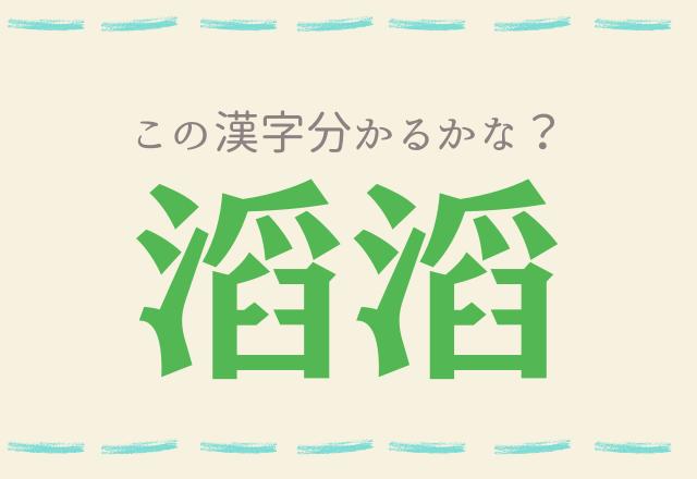 【滔滔】分かったら凄い!この難読漢字分かるかな?