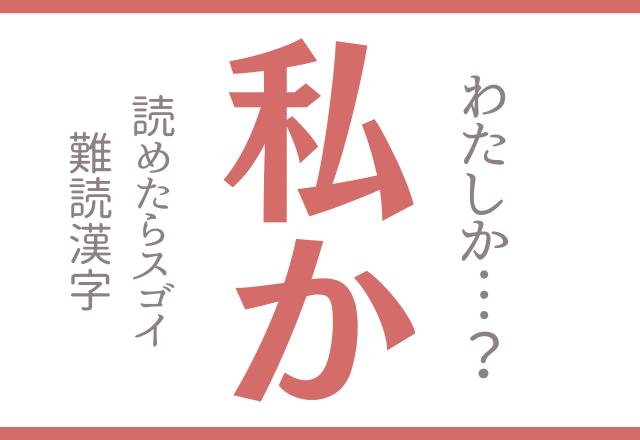 【私か】わたしか?じゃないです!読めたらスゴイ!難読漢字