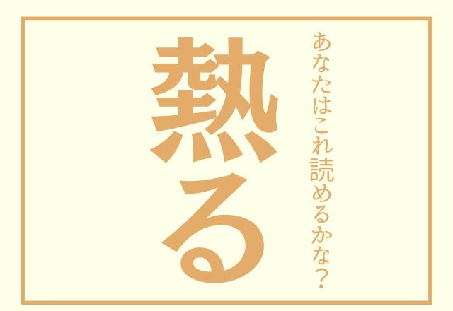 【熱る】漢字で書くと読めない人続出?あなたはこれ読めるかな