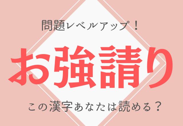 【お強請り】問題レベルアップ!この漢字あなたは読める?