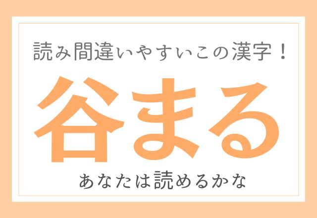 【谷まる】読み間違いやすいこの漢字!あなたは読めるかな