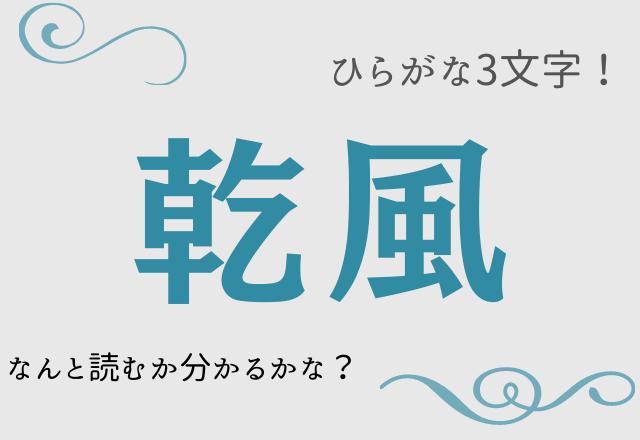 【乾風】ひらがな3文字!あなたはなんと読むか分かるかな?
