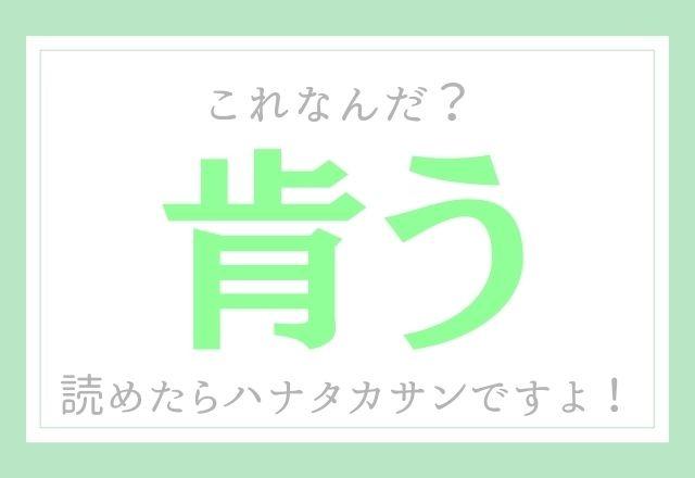 【肯う】これなんだ?読めたらハナタカサンですよ!