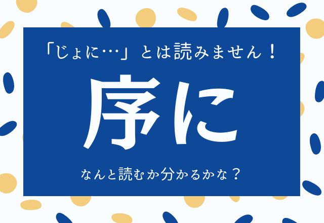 【序に】←「じょに…」とは読みません!なんと読むか分かるかな?