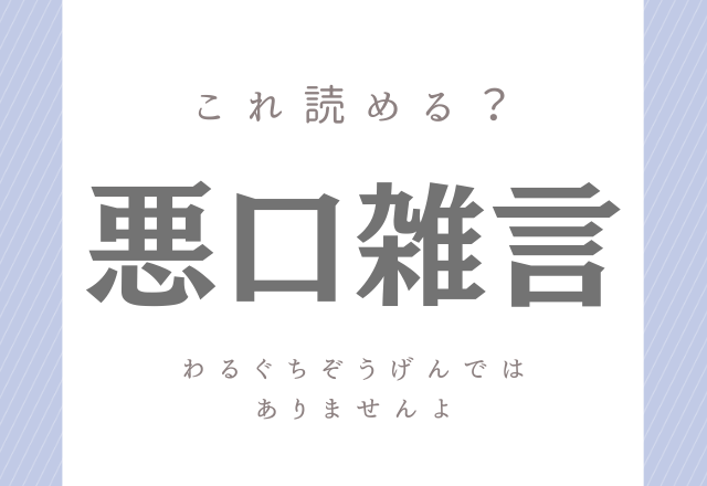 【悪口雑言】←「わるぐちぞうげん」ではありません!実は読みが難しいこの漢字分かるかな?