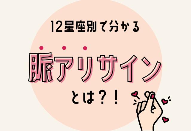 """【完全保存版】見逃してない?!12星座別の""""脈アリサイン""""とは?!"""