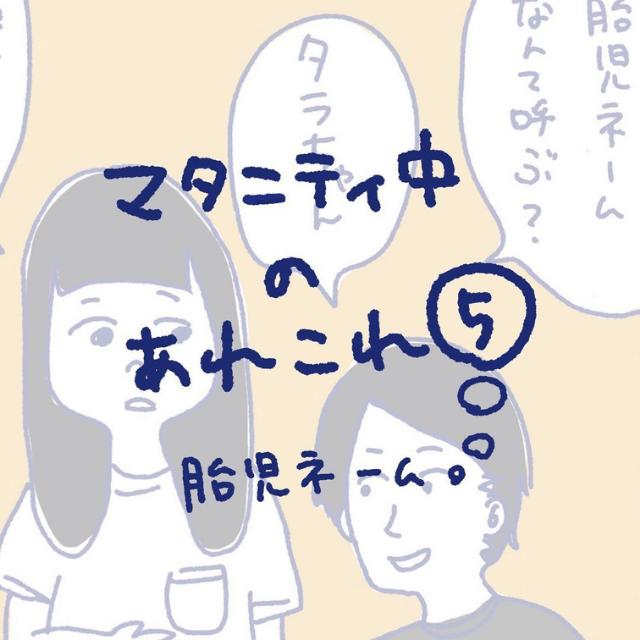 """【#5】""""胎児ネーム""""ってどうしてる?→「ちょ、旦那さん…(笑)」<マタニティ中のあれこれ>"""
