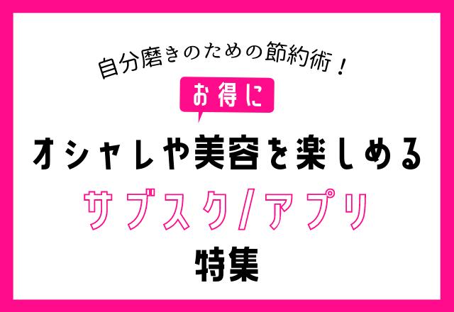 「知らないと損?!」お得にオシャレや美容を楽しむ【サブスク・アプリ】特集!
