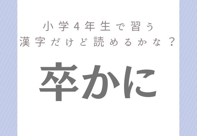 【卒かに】小学4年生で習う漢字だけど…読み方分かるかな?