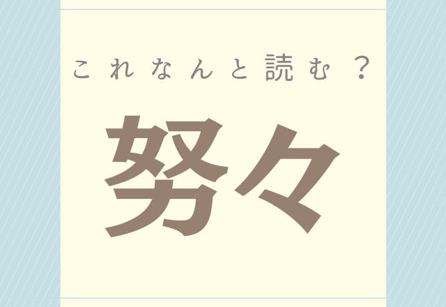 【努々】これなんと読む?意外と読めそうで読めない漢字!