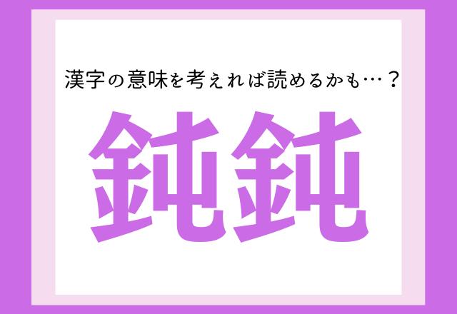 【鈍鈍】どんどん?漢字の意味を考えれば読めるかも…?