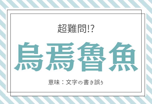 """【超難問】「烏焉魯魚」←読める?意味は""""文字の書き誤り""""のこと!"""