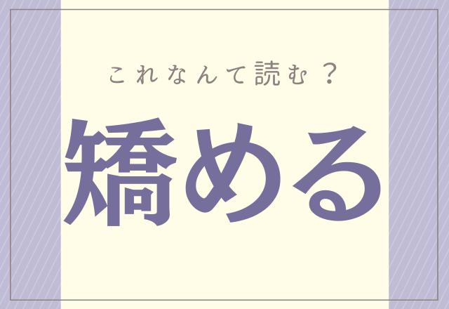 読めそうで読めない漢字【矯める】あなたは正しく読めるかな?