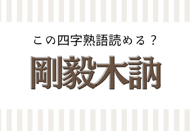 【剛毅木訥】この四字熟語読めるかな?意味がすんごくかっこいい…