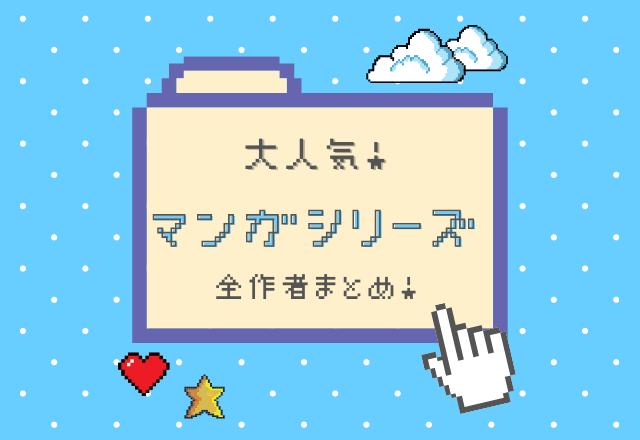【人気連載】大人気マンガシリーズ全作者まとめ!