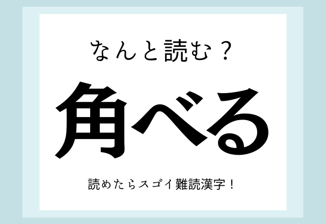 へぇ〜そう読むんだ!【角べる】読めたらスゴイ難読漢字!