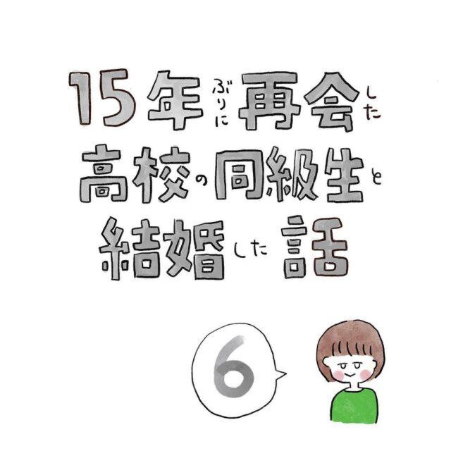 【#6】ついに彼に再会!「即結婚したい」と思った理由とは…<15年ぶりに再会した高校の同級生と結婚した話>
